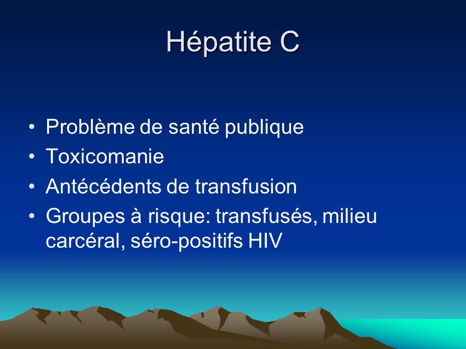 Hépatite C Problème de santé publique Toxicomanie Antécédents de transfusion Groupes à risque: transfusés, milieu carcéral, séro-positifs HIV