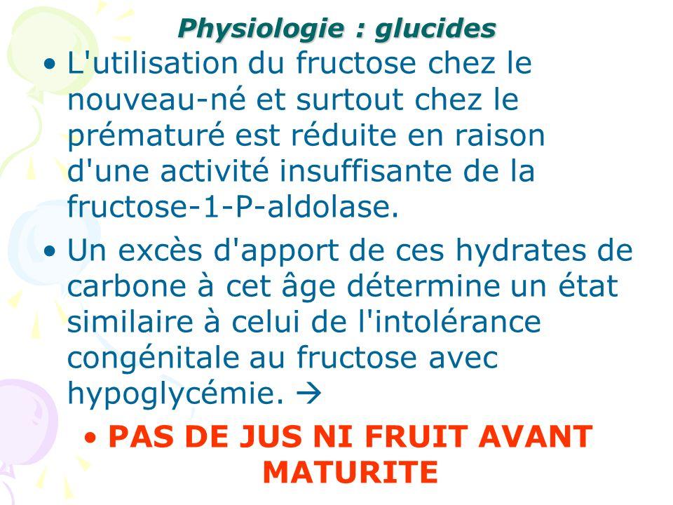 Physiologie : glucides L'utilisation du fructose chez le nouveau-né et surtout chez le prématuré est réduite en raison d'une activité insuffisante de