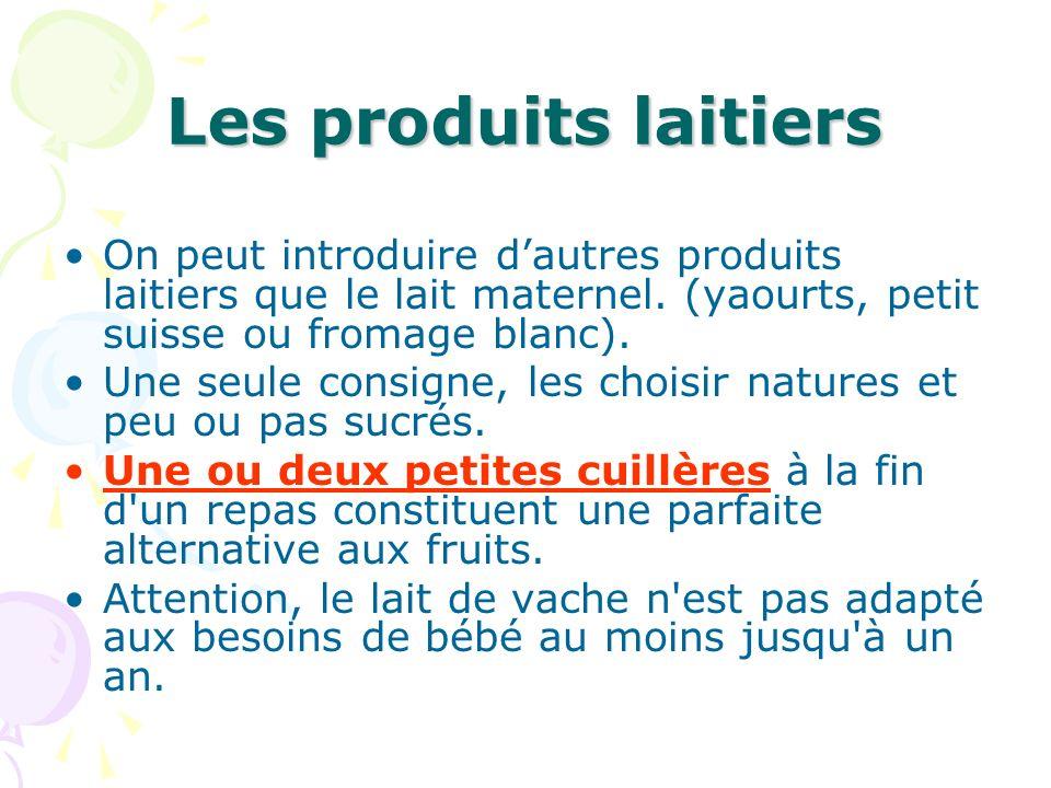 Les produits laitiers On peut introduire dautres produits laitiers que le lait maternel. (yaourts, petit suisse ou fromage blanc). Une seule consigne,