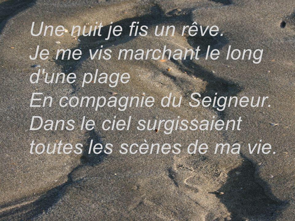 Une nuit je fis un rêve. Je me vis marchant le long d'une plage En compagnie du Seigneur. Dans le ciel surgissaient toutes les scènes de ma vie.