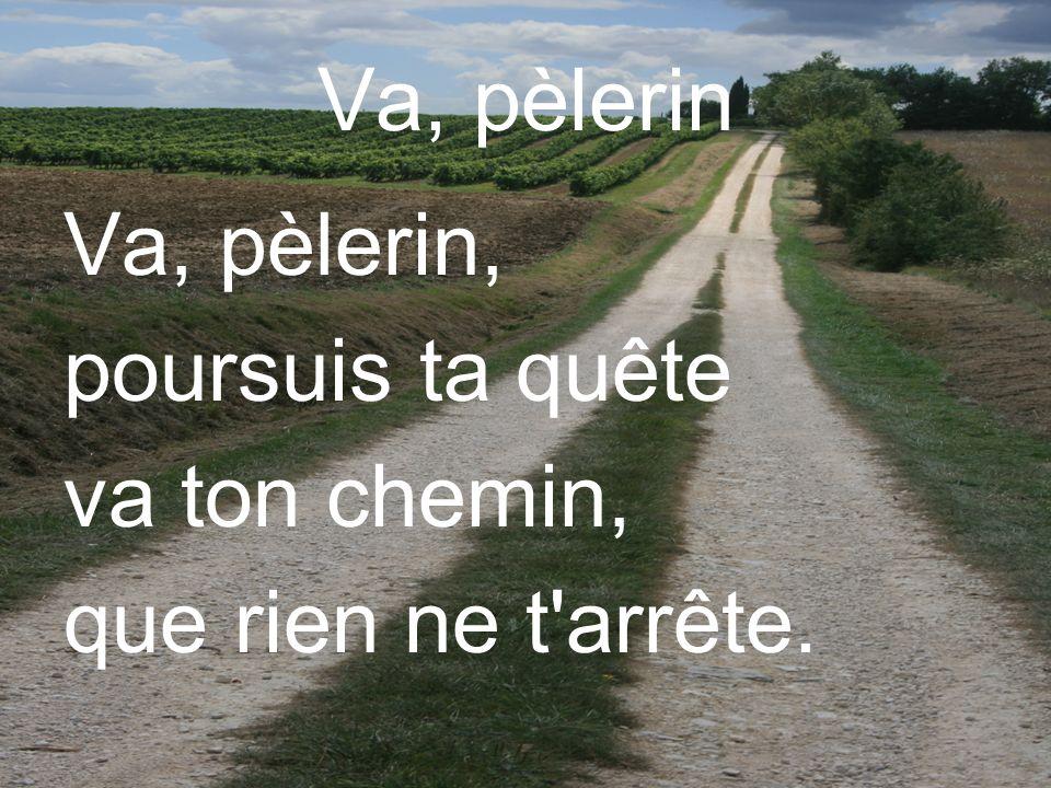 Va, pèlerin Va, pèlerin, poursuis ta quête va ton chemin, que rien ne t'arrête.