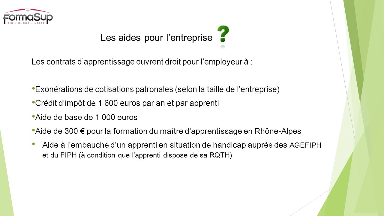 Les aides pour lentreprise Les contrats dapprentissage ouvrent droit pour lemployeur à : Exonérations de cotisations patronales (selon la taille de lentreprise) Crédit dimpôt de 1 600 euros par an et par apprenti Aide de base de 1 000 euros Aide de 300 pour la formation du maître dapprentissage en Rhône-Alpes Aide à lembauche dun apprenti en situation de handicap auprès des AGEFIPH et du FIPH (à condition que lapprenti dispose de sa RQTH)