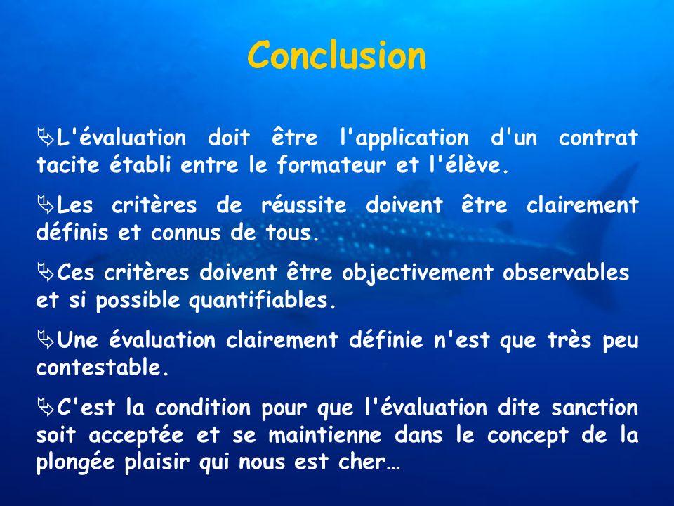 Conclusion L'évaluation doit être l'application d'un contrat tacite établi entre le formateur et l'élève. Les critères de réussite doivent être claire