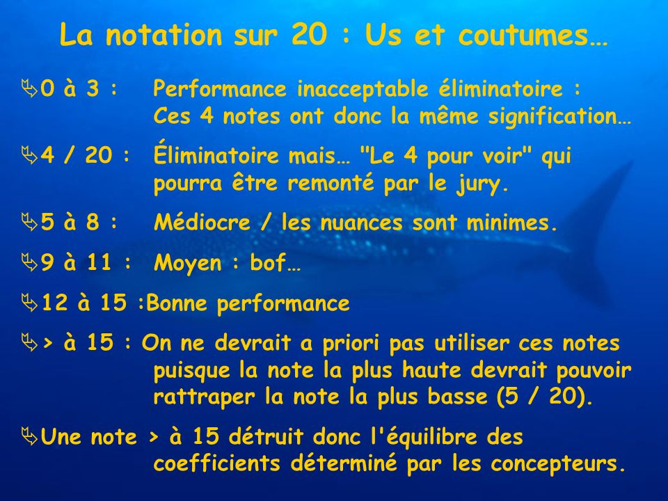 La notation sur 20 : Us et coutumes… 0 à 3 :Performance inacceptable éliminatoire : Ces 4 notes ont donc la même signification… 4 / 20 :Éliminatoire mais… Le 4 pour voir qui pourra être remonté par le jury.