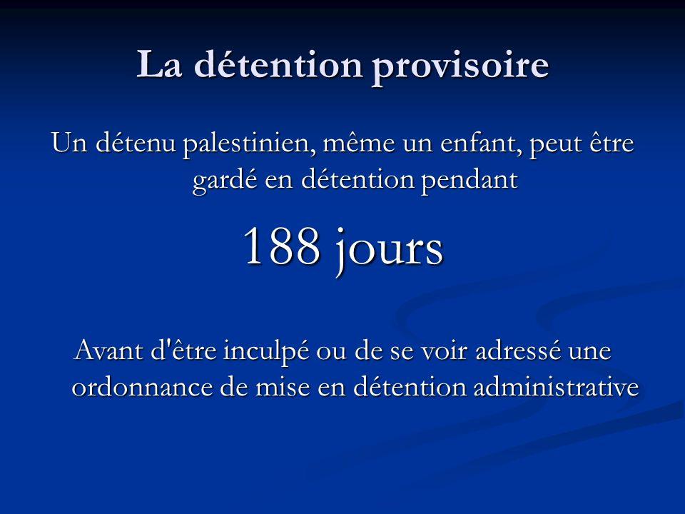 La détention provisoire Un détenu palestinien, même un enfant, peut être gardé en détention pendant 188 jours Avant d être inculpé ou de se voir adressé une ordonnance de mise en détention administrative
