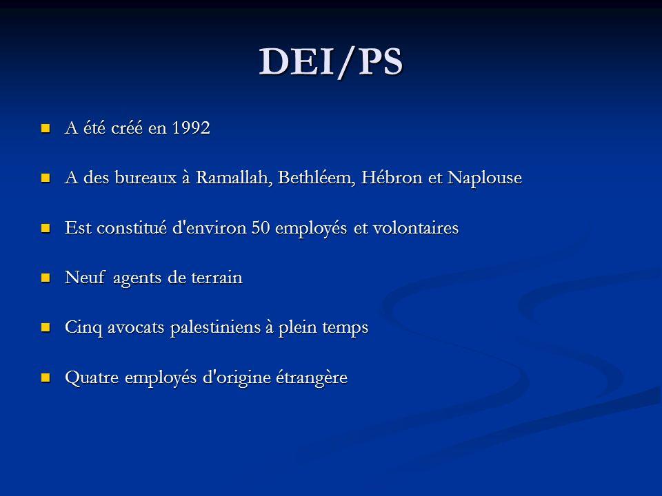 DEI/PS A été créé en 1992 A été créé en 1992 A des bureaux à Ramallah, Bethléem, Hébron et Naplouse A des bureaux à Ramallah, Bethléem, Hébron et Naplouse Est constitué d environ 50 employés et volontaires Est constitué d environ 50 employés et volontaires Neuf agents de terrain Neuf agents de terrain Cinq avocats palestiniens à plein temps Cinq avocats palestiniens à plein temps Quatre employés d origine étrangère Quatre employés d origine étrangère