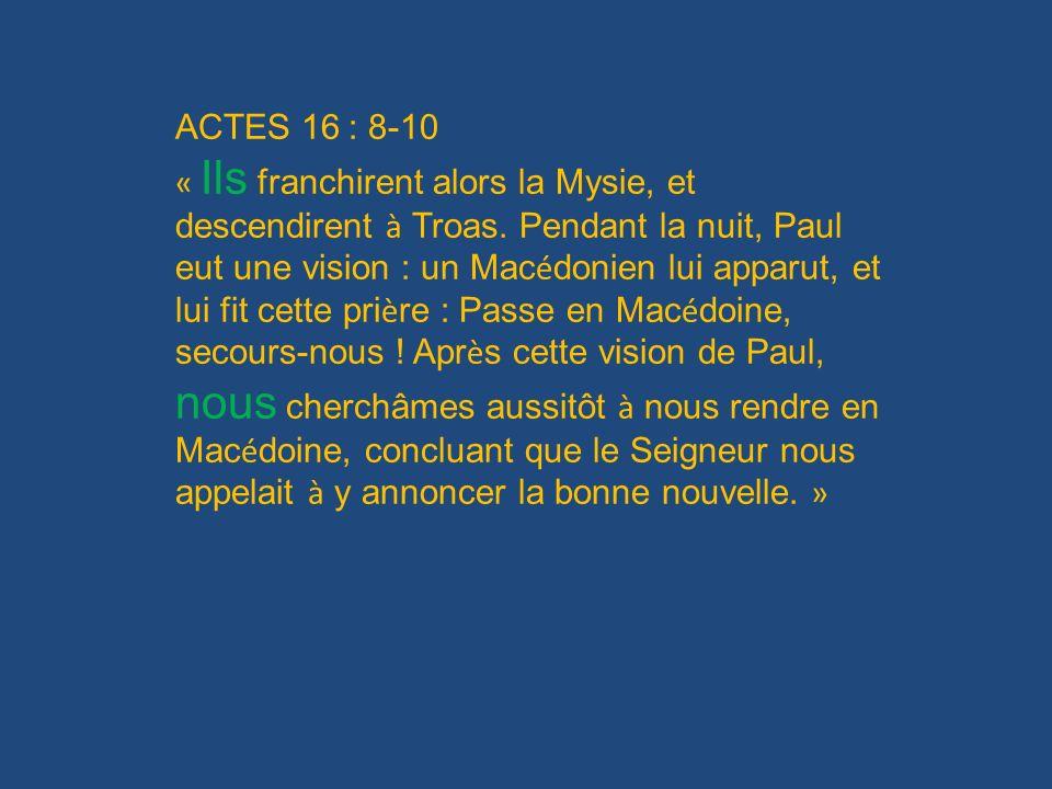 ACTES 16 : 8-10 « Ils franchirent alors la Mysie, et descendirent à Troas. Pendant la nuit, Paul eut une vision : un Mac é donien lui apparut, et lui