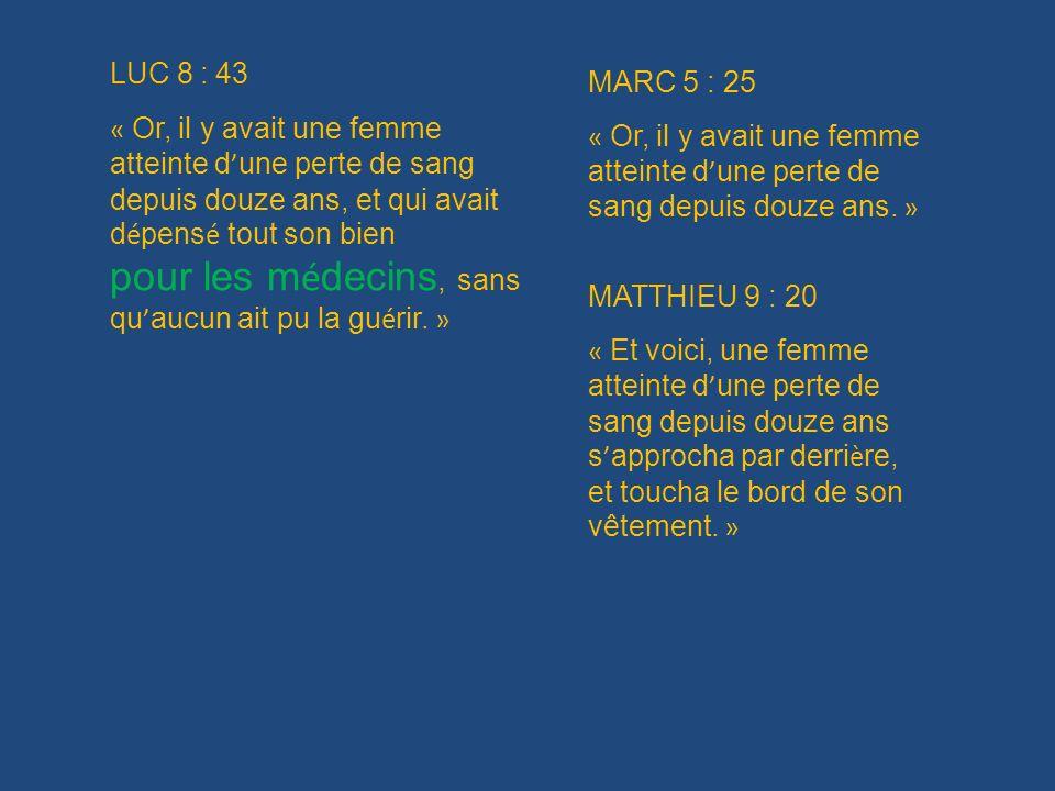 LUC 8 : 43 « Or, il y avait une femme atteinte d une perte de sang depuis douze ans, et qui avait d é pens é tout son bien pour les m é decins, sans q