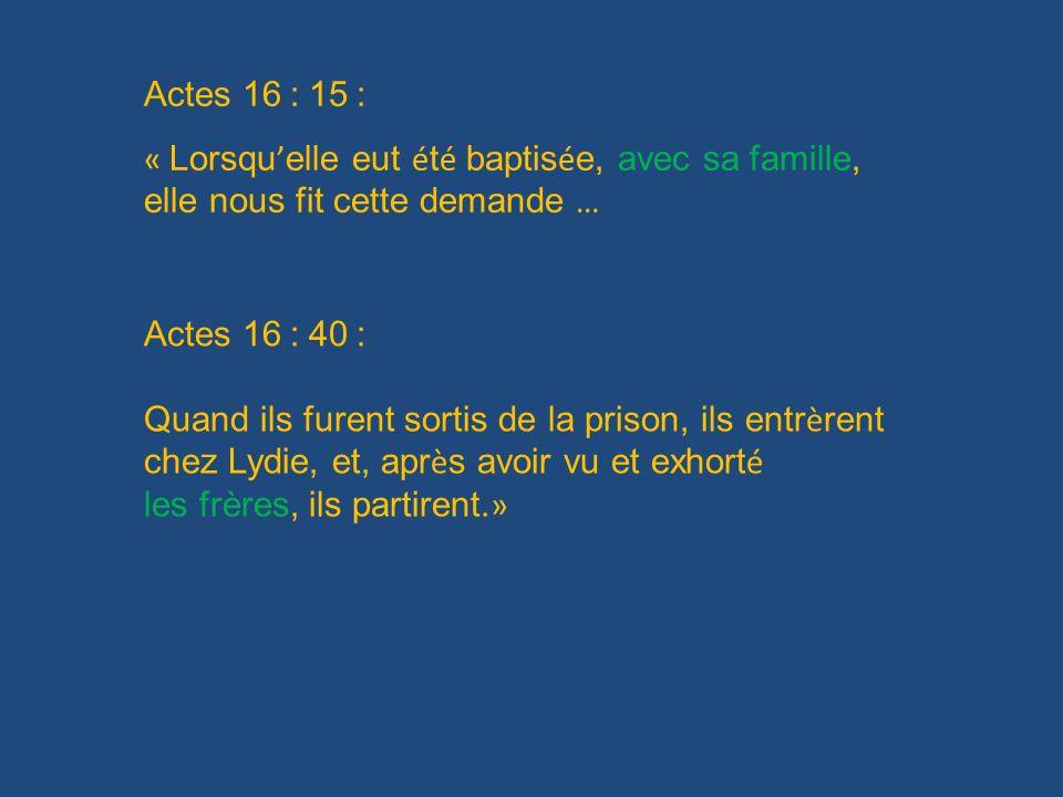 Actes 16 : 15 : « Lorsqu elle eut é t é baptis é e, avec sa famille, elle nous fit cette demande … Actes 16 : 40 : Quand ils furent sortis de la priso