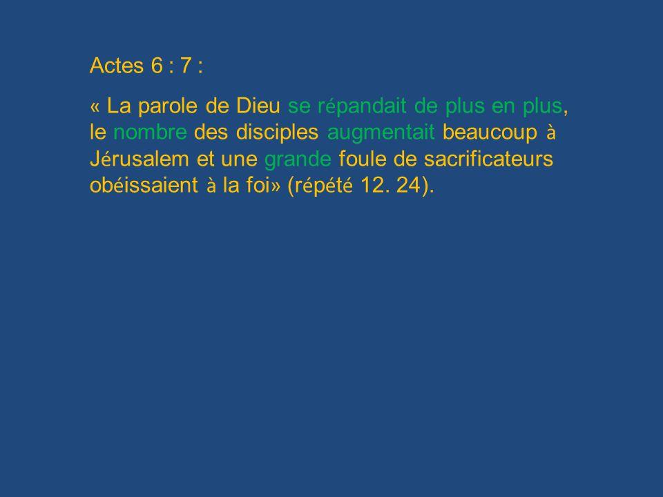Actes 6 : 7 : « La parole de Dieu se r é pandait de plus en plus, le nombre des disciples augmentait beaucoup à J é rusalem et une grande foule de sac