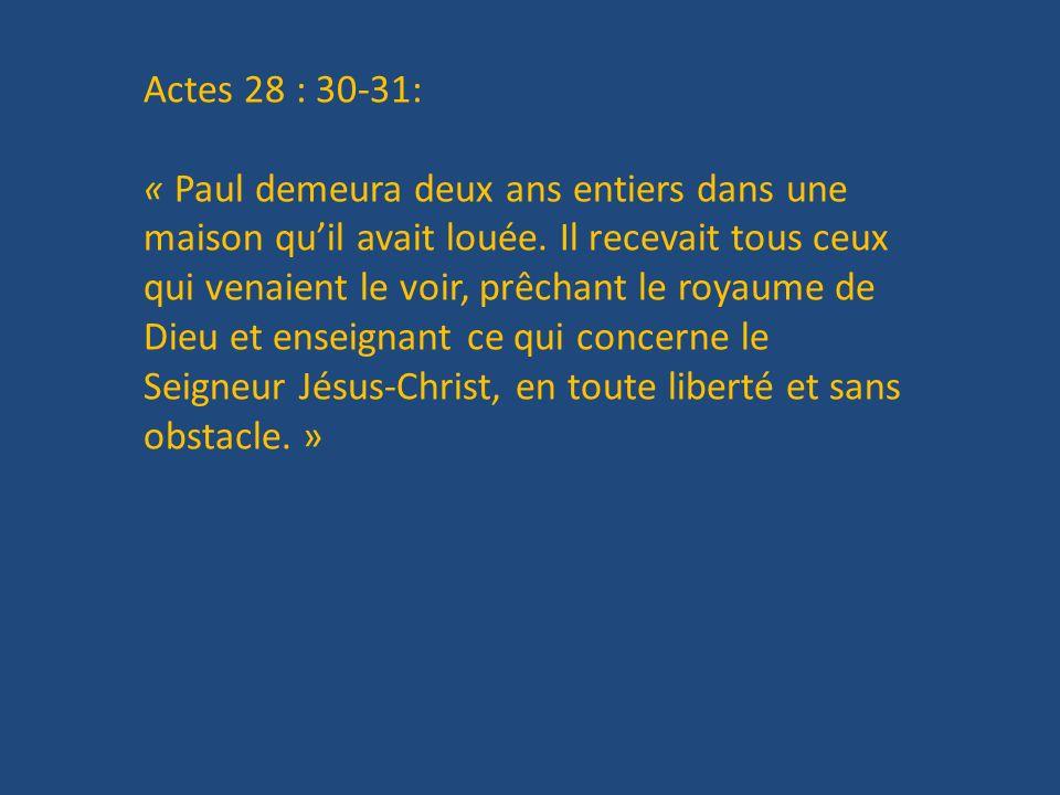 Actes 28 : 30-31: « Paul demeura deux ans entiers dans une maison quil avait louée. Il recevait tous ceux qui venaient le voir, prêchant le royaume de