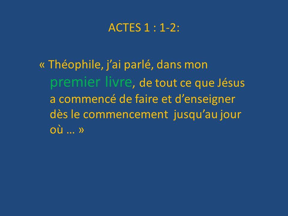 ACTES 1 : 1-2: « Théophile, jai parlé, dans mon premier livre, de tout ce que Jésus a commencé de faire et denseigner dès le commencement jusquau jour