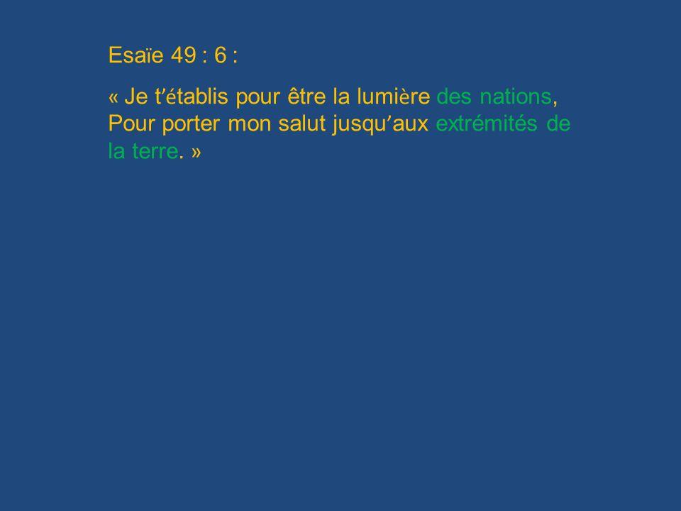 Esa ï e 49 : 6 : « Je t é tablis pour être la lumi è re des nations, Pour porter mon salut jusqu aux extrémités de la terre. »