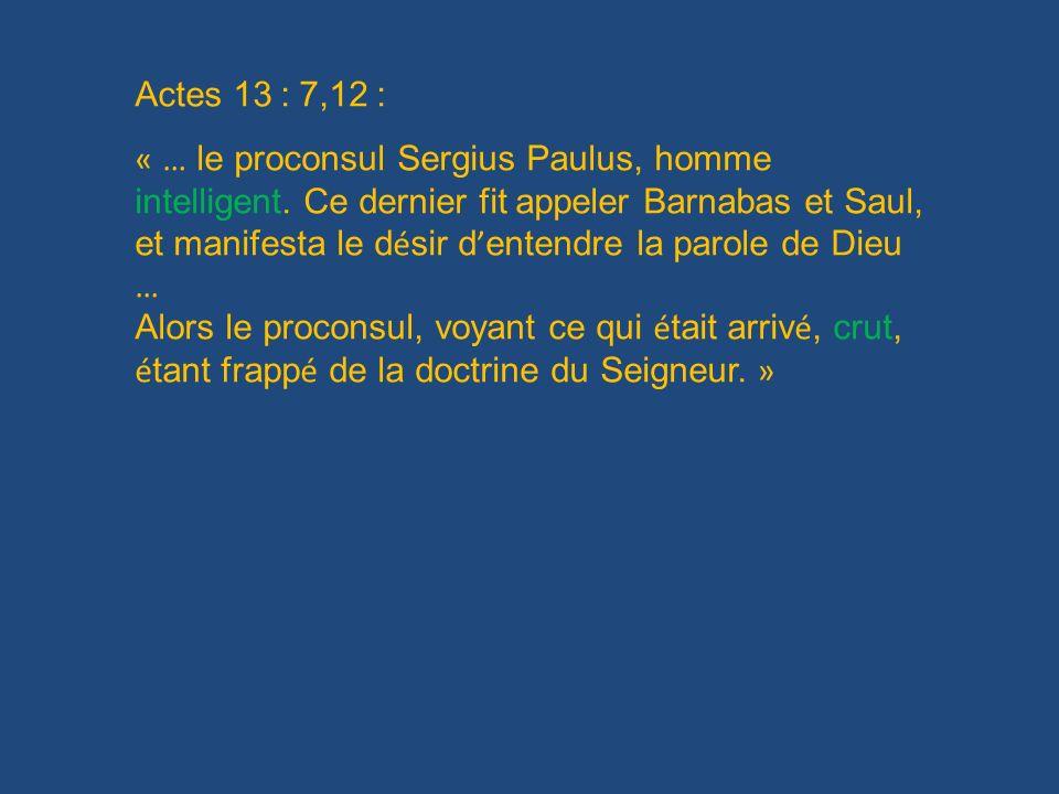 Actes 13 : 7,12 : « … le proconsul Sergius Paulus, homme intelligent. Ce dernier fit appeler Barnabas et Saul, et manifesta le d é sir d entendre la p