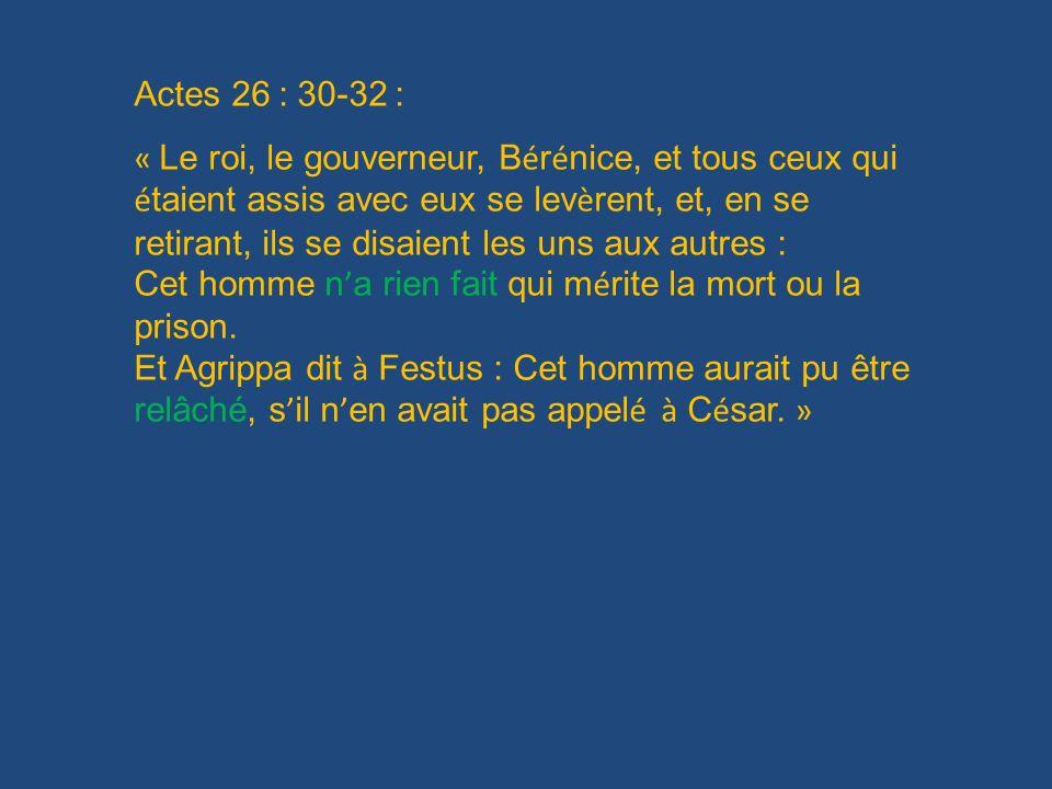 Actes 26 : 30-32 : « Le roi, le gouverneur, B é r é nice, et tous ceux qui é taient assis avec eux se lev è rent, et, en se retirant, ils se disaient