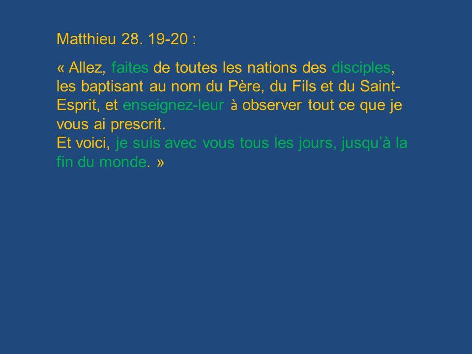 Matthieu 28. 19-20 : « Allez, faites de toutes les nations des disciples, les baptisant au nom du Père, du Fils et du Saint- Esprit, et enseignez-leur