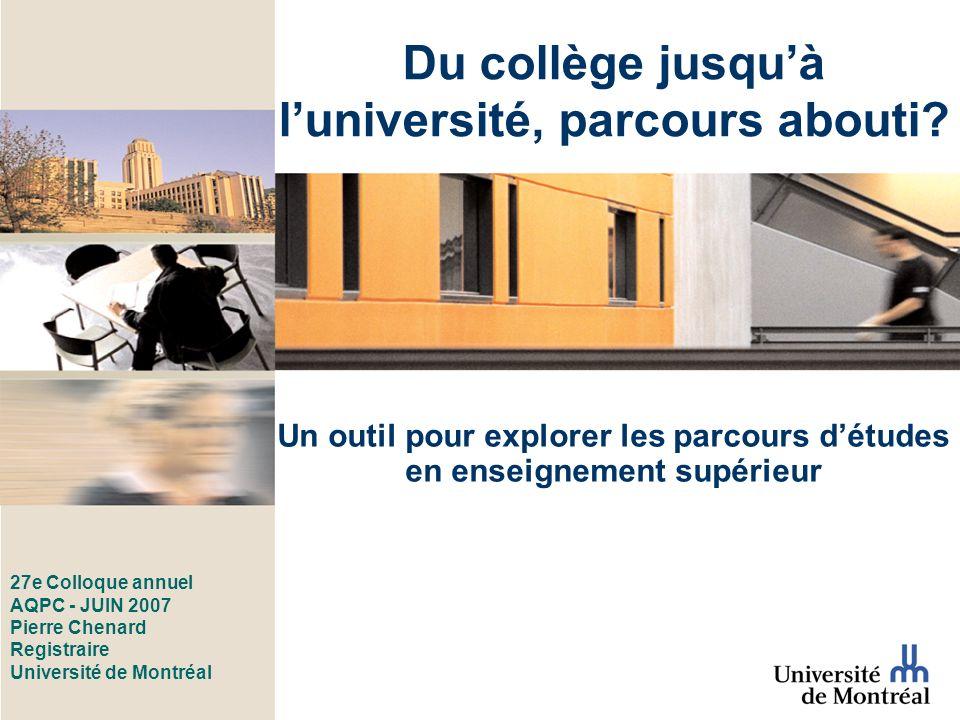 27e Colloque annuel AQPC - JUIN 2007 Pierre Chenard Registraire Université de Montréal Un outil pour explorer les parcours détudes en enseignement supérieur Du collège jusquà luniversité, parcours abouti