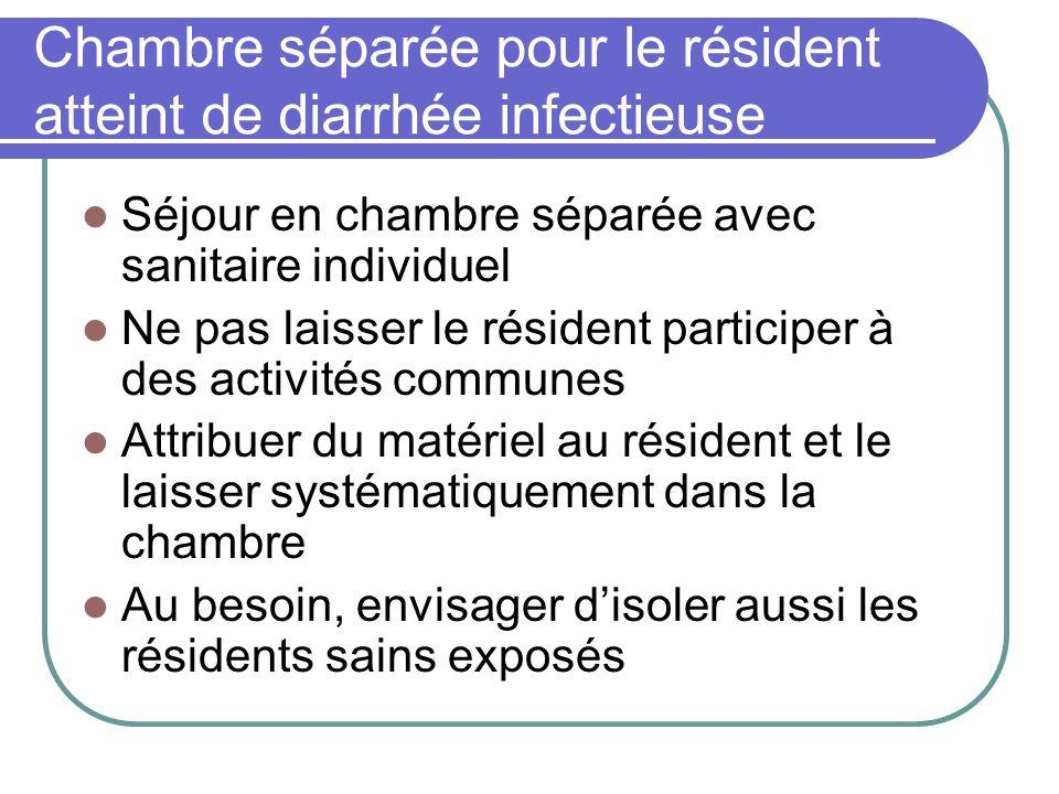 Chambre séparée pour le résident atteint de diarrhée infectieuse Séjour en chambre séparée avec sanitaire individuel Ne pas laisser le résident partic