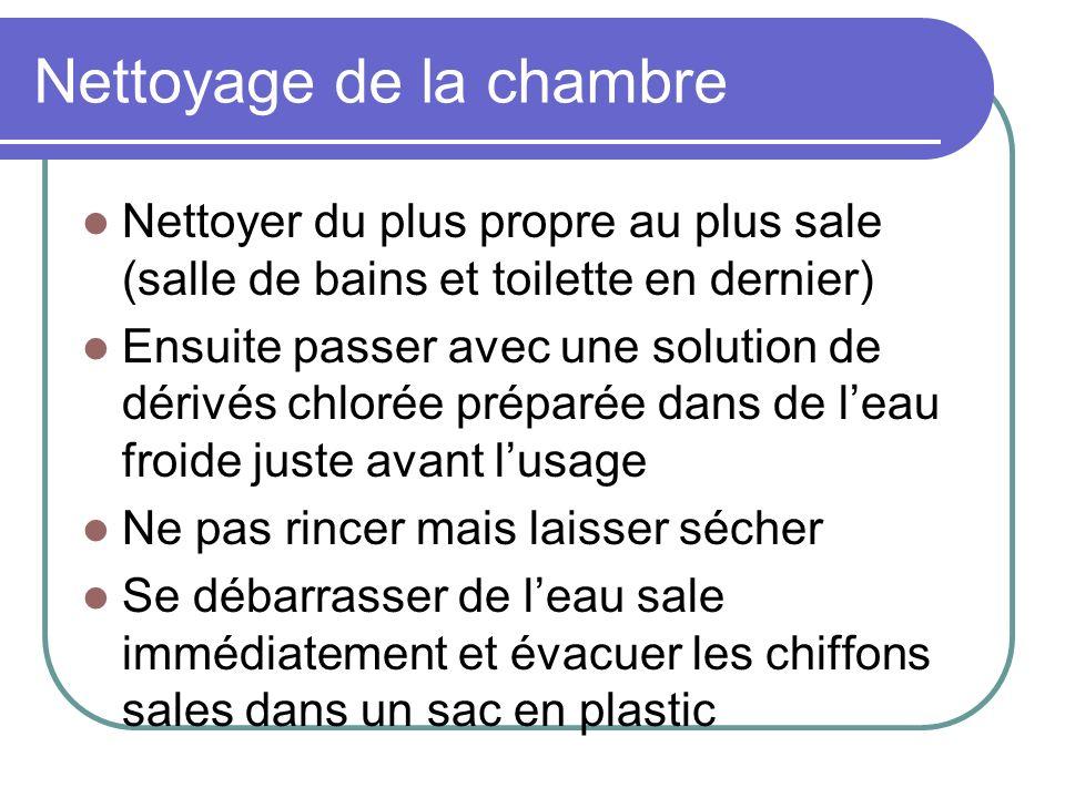 Nettoyage de la chambre Nettoyer du plus propre au plus sale (salle de bains et toilette en dernier) Ensuite passer avec une solution de dérivés chlor