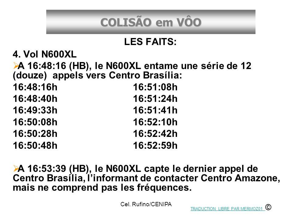 COLISÃO em VÔO Cel. Rufino/CENIPA LES FAITS: 4. Vol N600XL A 16:48:16 (HB), le N600XL entame une série de 12 (douze) appels vers Centro Brasília: 16:4