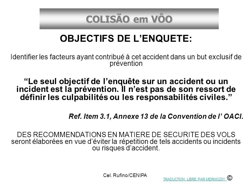 COLISÃO em VÔO Cel. Rufino/CENIPA OBJECTIFS DE LENQUETE: Identifier les facteurs ayant contribué à cet accident dans un but exclusif de prévention Le