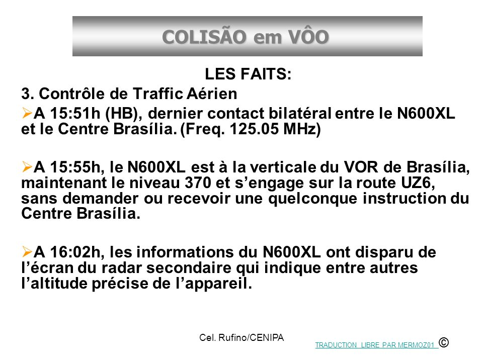 COLISÃO em VÔO Cel. Rufino/CENIPA LES FAITS: 3. Contrôle de Traffic Aérien A 15:51h (HB), dernier contact bilatéral entre le N600XL et le Centre Brasí