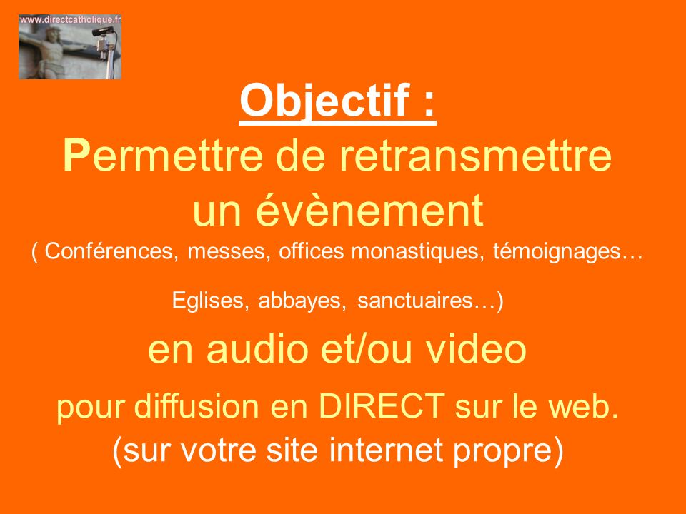 Objectif : Permettre de retransmettre un évènement ( Conférences, messes, offices monastiques, témoignages… Eglises, abbayes, sanctuaires…) en audio et/ou video pour diffusion en DIRECT sur le web.