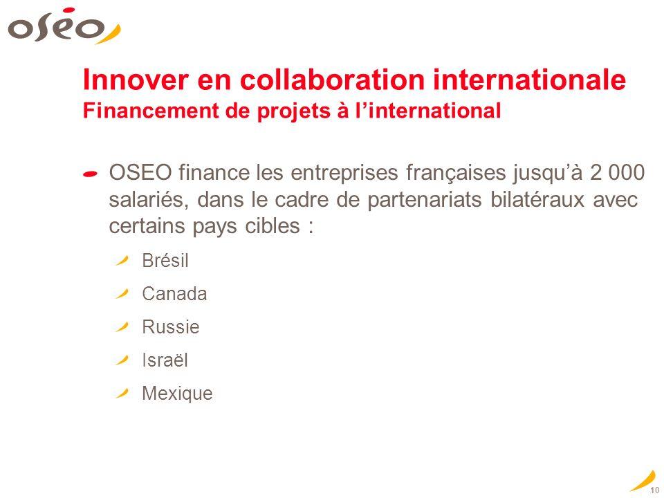 10 Innover en collaboration internationale Financement de projets à linternational OSEO finance les entreprises françaises jusquà 2 000 salariés, dans le cadre de partenariats bilatéraux avec certains pays cibles : Brésil Canada Russie Israël Mexique