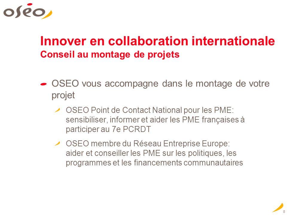 8 OSEO vous accompagne dans le montage de votre projet OSEO Point de Contact National pour les PME: sensibiliser, informer et aider les PME françaises à participer au 7e PCRDT OSEO membre du Réseau Entreprise Europe: aider et conseiller les PME sur les politiques, les programmes et les financements communautaires Innover en collaboration internationale Conseil au montage de projets