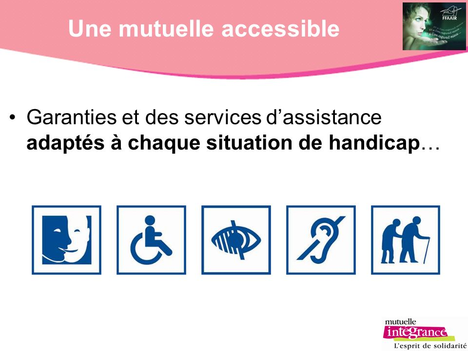 Une mutuelle accessible Garanties et des services dassistance adaptés à chaque situation de handicap…
