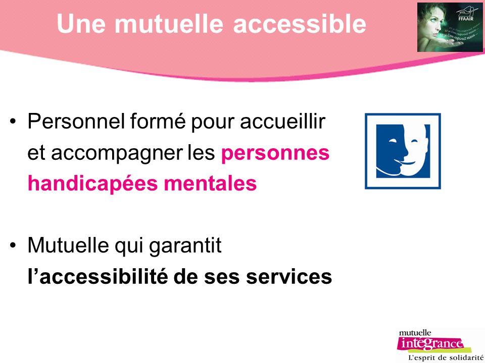 Une mutuelle accessible Personnel formé pour accueillir et accompagner les personnes handicapées mentales Mutuelle qui garantit laccessibilité de ses