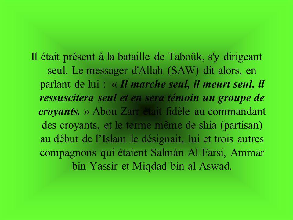 Il était présent à la bataille de Taboûk, s'y dirigeant seul. Le messager d'Allah (SAW) dit alors, en parlant de lui : « Il marche seul, il meurt seul