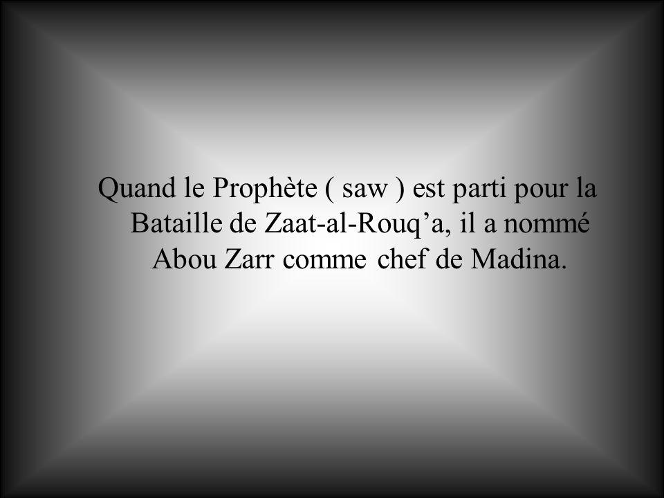 Quand le Prophète ( saw ) est parti pour la Bataille de Zaat-al-Rouqa, il a nommé Abou Zarr comme chef de Madina.
