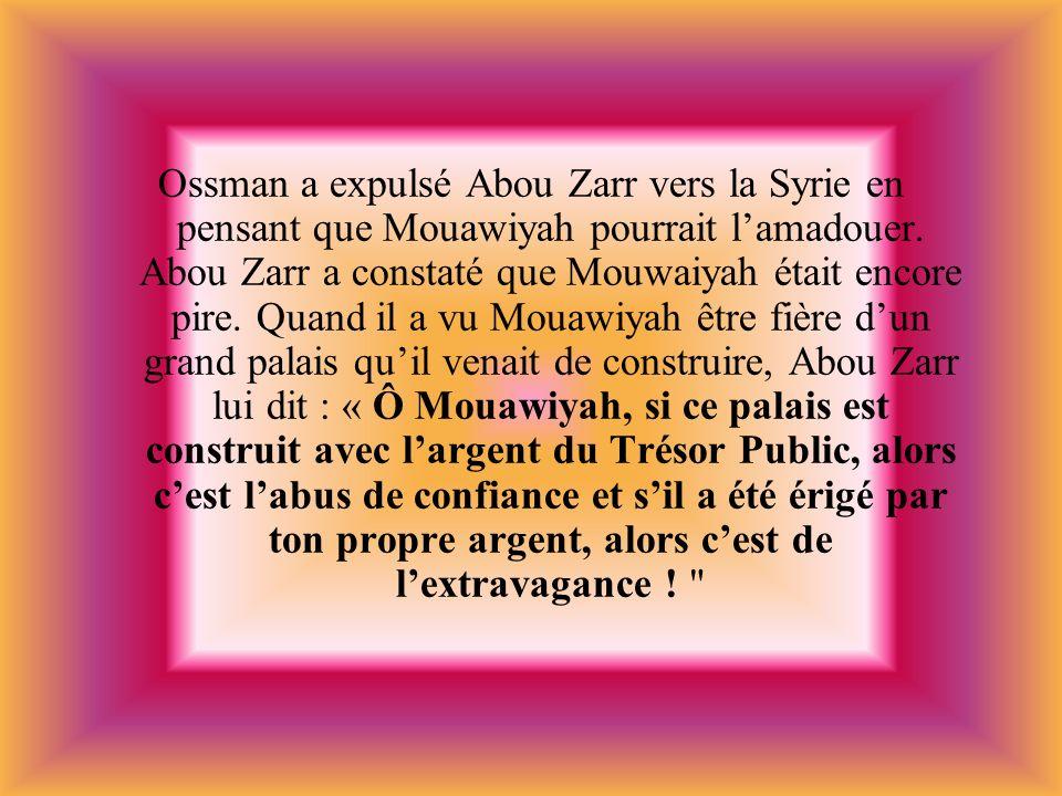 Ossman a expulsé Abou Zarr vers la Syrie en pensant que Mouawiyah pourrait lamadouer. Abou Zarr a constaté que Mouwaiyah était encore pire. Quand il a