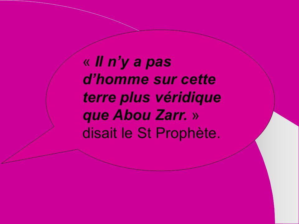 « Il ny a pas dhomme sur cette terre plus véridique que Abou Zarr. » disait le St Prophète.