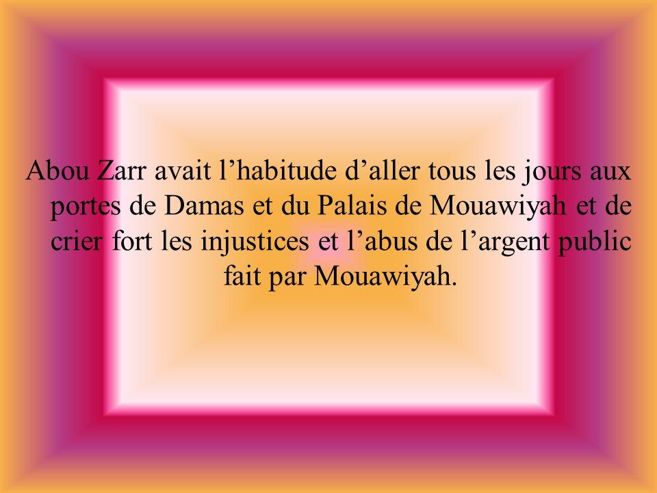 Abou Zarr avait lhabitude daller tous les jours aux portes de Damas et du Palais de Mouawiyah et de crier fort les injustices et labus de largent publ