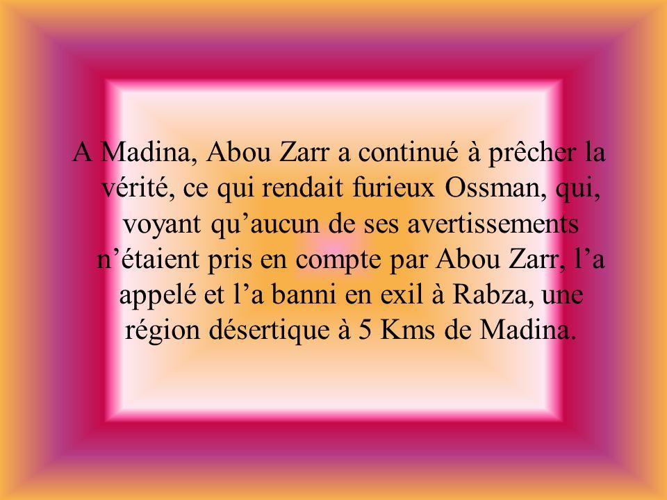 A Madina, Abou Zarr a continué à prêcher la vérité, ce qui rendait furieux Ossman, qui, voyant quaucun de ses avertissements nétaient pris en compte p
