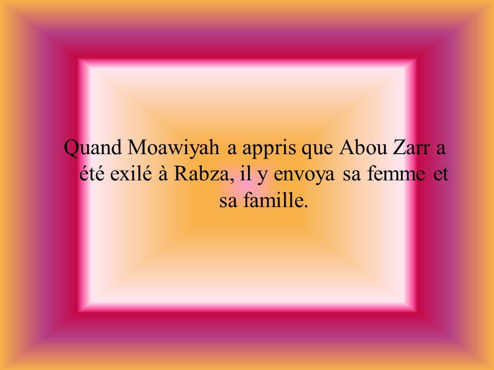 Quand Moawiyah a appris que Abou Zarr a été exilé à Rabza, il y envoya sa femme et sa famille.