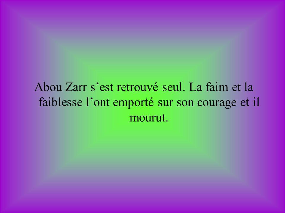 Abou Zarr sest retrouvé seul. La faim et la faiblesse lont emporté sur son courage et il mourut.