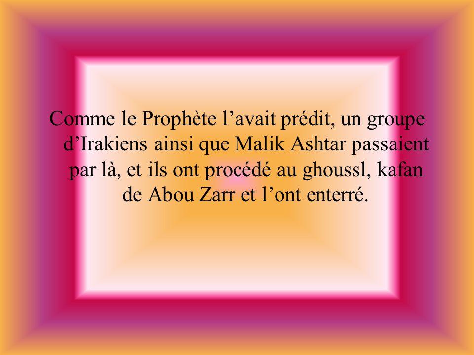 Comme le Prophète lavait prédit, un groupe dIrakiens ainsi que Malik Ashtar passaient par là, et ils ont procédé au ghoussl, kafan de Abou Zarr et lon