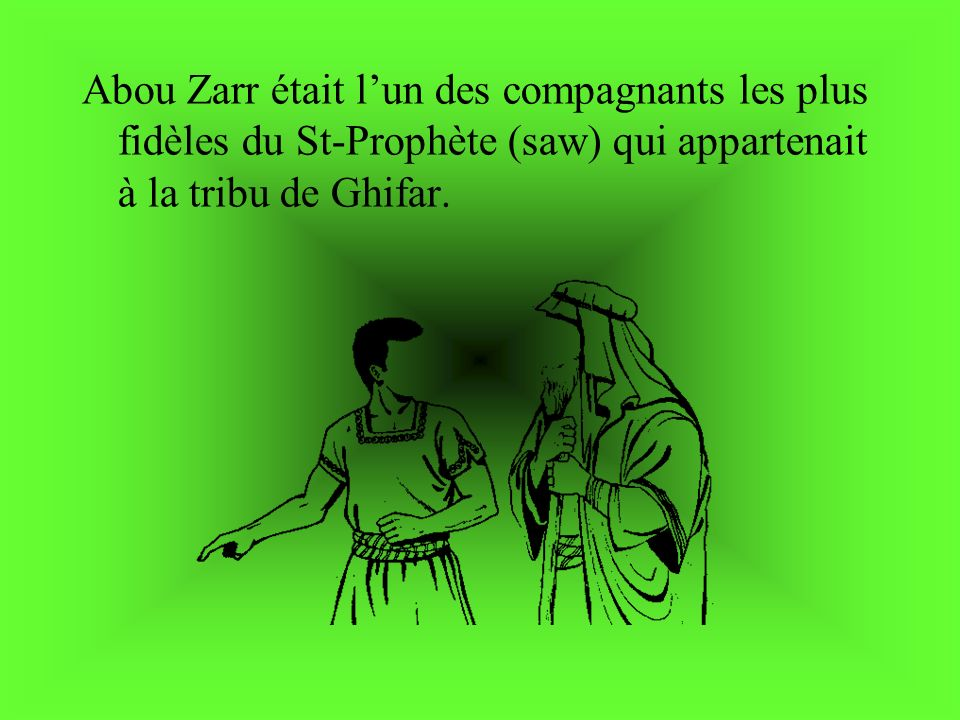 Abou Zarr était lun des compagnants les plus fidèles du St-Prophète (saw) qui appartenait à la tribu de Ghifar.