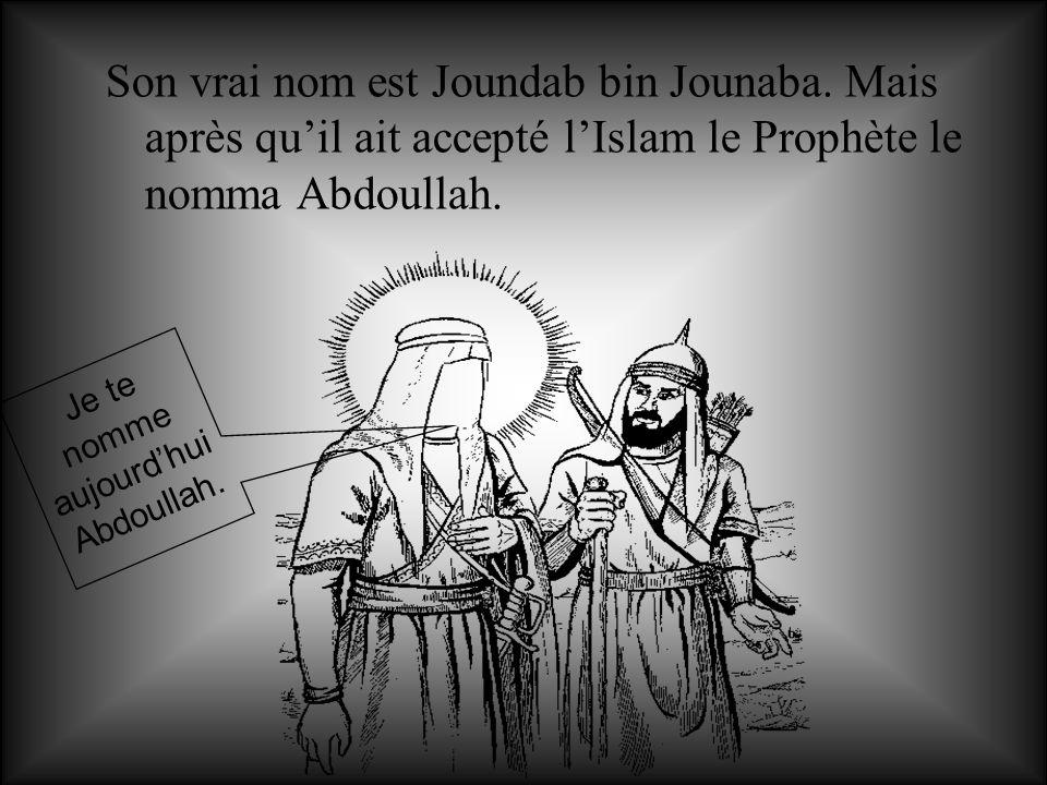 Son vrai nom est Joundab bin Jounaba. Mais après quil ait accepté lIslam le Prophète le nomma Abdoullah. Je te nomme aujourdhui Abdoullah.