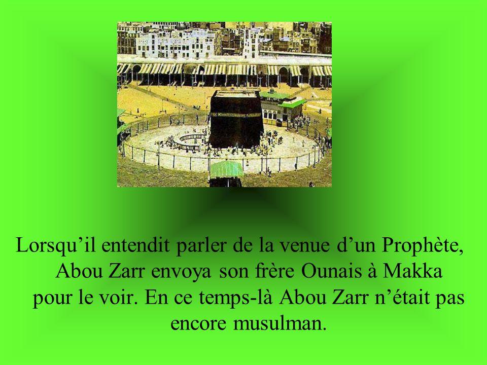 Lorsquil entendit parler de la venue dun Prophète, Abou Zarr envoya son frère Ounais à Makka pour le voir. En ce temps-là Abou Zarr nétait pas encore