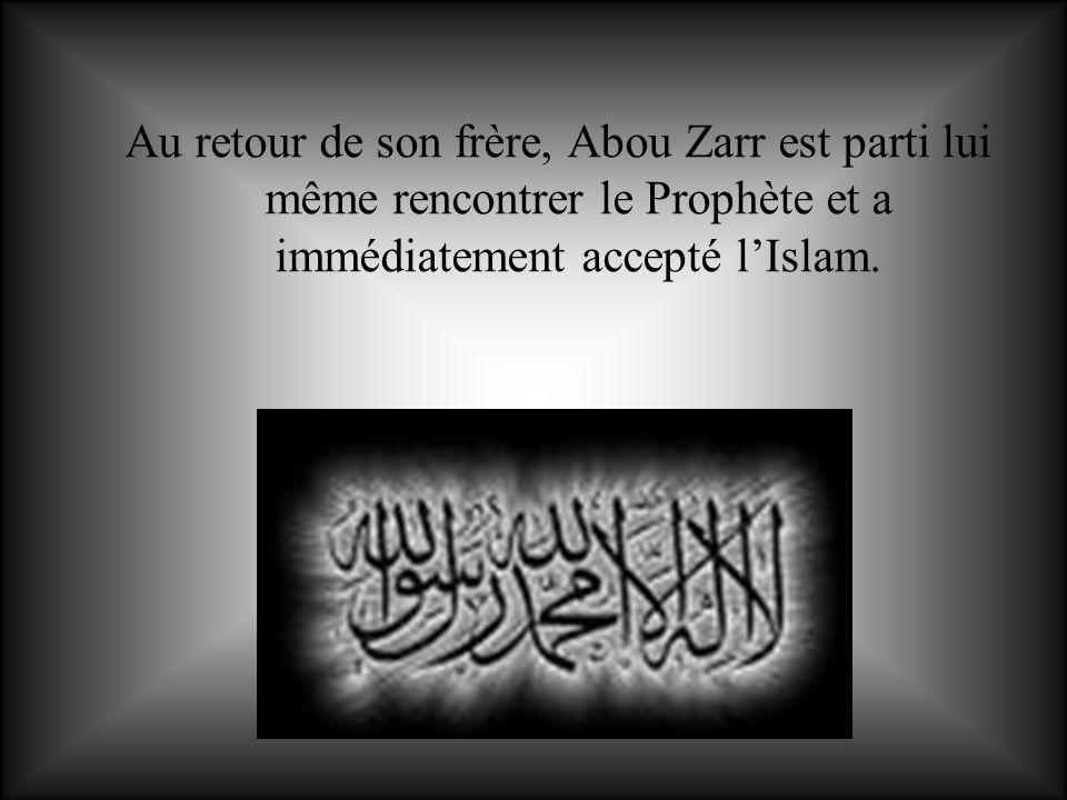 Au retour de son frère, Abou Zarr est parti lui même rencontrer le Prophète et a immédiatement accepté lIslam.