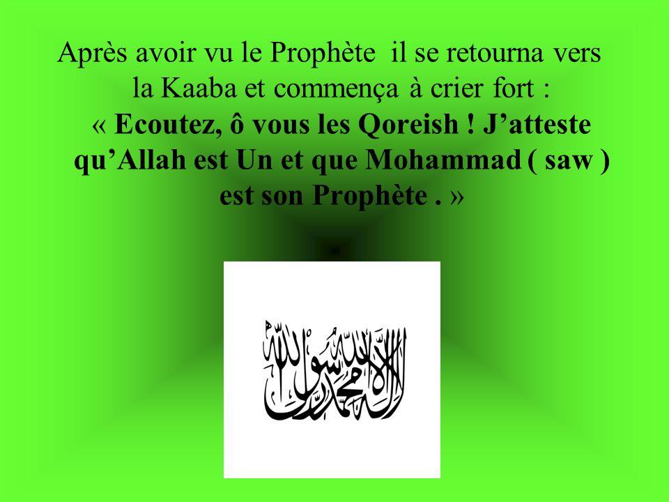 Après avoir vu le Prophète il se retourna vers la Kaaba et commença à crier fort : « Ecoutez, ô vous les Qoreish ! Jatteste quAllah est Un et que Moha