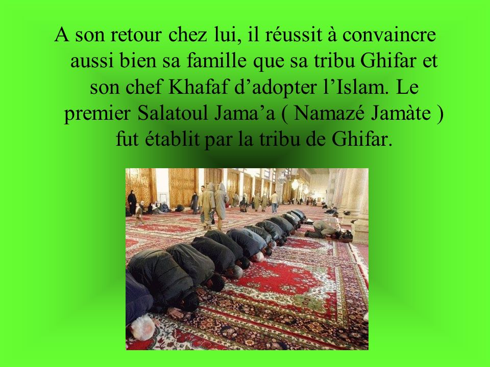 A son retour chez lui, il réussit à convaincre aussi bien sa famille que sa tribu Ghifar et son chef Khafaf dadopter lIslam. Le premier Salatoul Jamaa