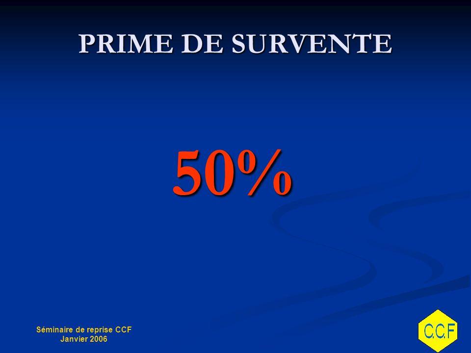 Séminaire de reprise CCF Janvier 2006 PRIME DE SURVENTE 50%