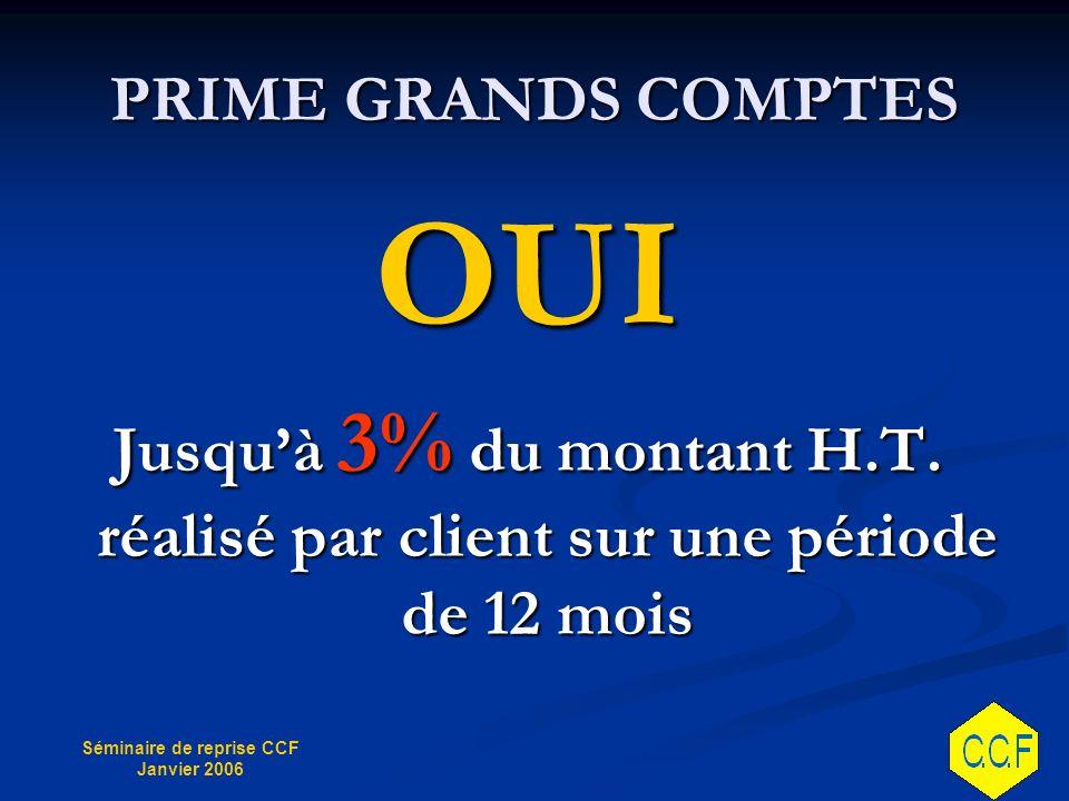Séminaire de reprise CCF Janvier 2006 PRIME GRANDS COMPTES OUI Jusquà 3% du montant H.T.