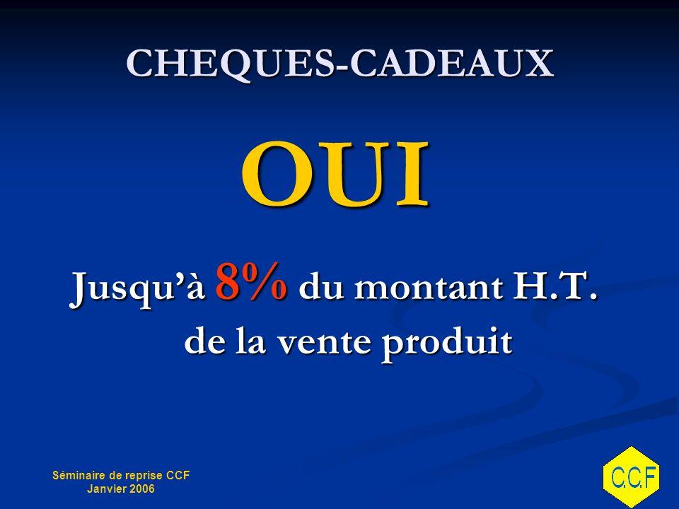 Séminaire de reprise CCF Janvier 2006 CHEQUES-CADEAUX OUI Jusquà 8% du montant H.T.