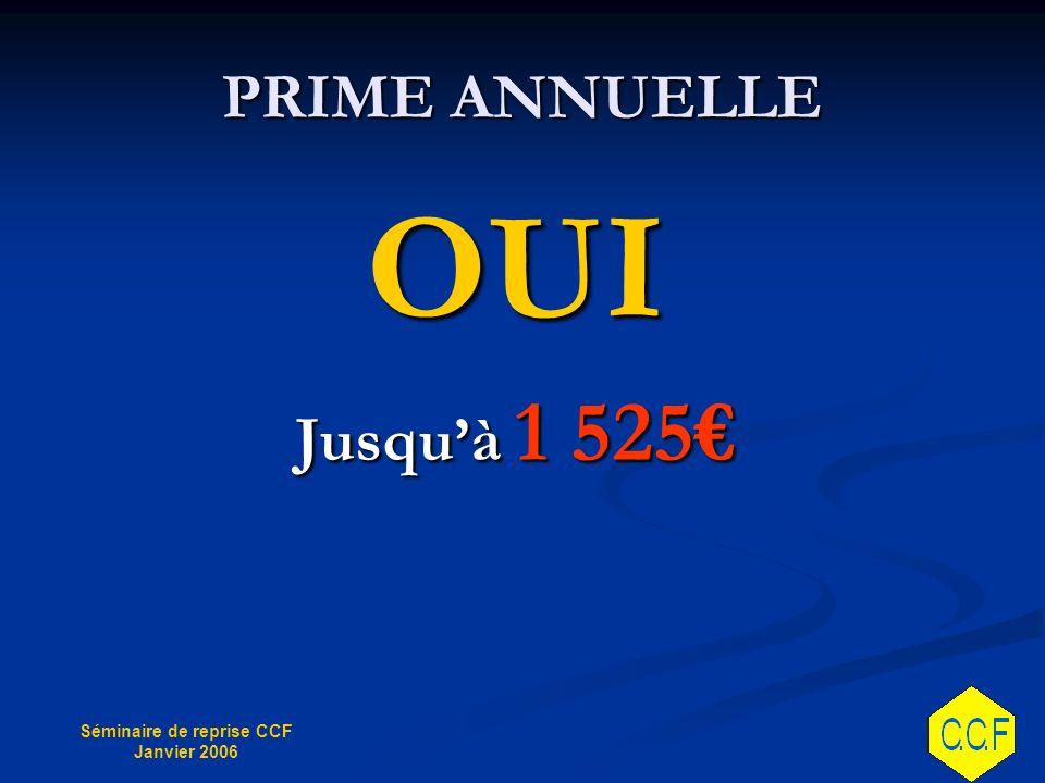 Séminaire de reprise CCF Janvier 2006 PRIME ANNUELLE OUI Jusquà 1 525